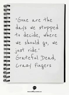"""Gone are the days we stopped to decide, where we should go, we just ride.""  Grateful Dead, Crazy Fingers"
