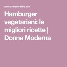 Hamburger vegetariani: le migliori ricette   Donna Moderna