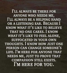 I'll always be there for anyone who needs me ... I'm here for you.