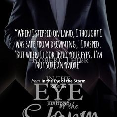 """When I stepped on land, I thought I was safe from drowning,' I rasped. 'But when I look into your eyes, I'm not sure anymore"" - from In the Eye of the Storm (on Wattpad) https://www.wattpad.com/206177879 #quote #wattpad"