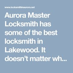 Aurora Master Locksmith has some of the best locksmith in Lakewood. It doesn't matter what is wrong with your locks or what repair job you need, our locksmiths are experienced and knowledgeable enough to deal with it.