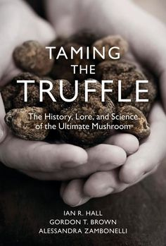 Taming the Truffle: The History, Lore, and Science of the Ultimate Mushroom from Timber Press y Ian R Hall, Gordon T Brown & Alessandra Zambonelli