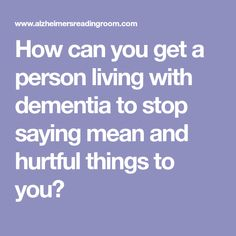 How can you get a person living with dementia to stop saying mean and hurtful things to you? Living With Dementia, Dementia Care, Old Age, Alzheimers, Caregiver, It Hurts, Mom, Sayings, Health