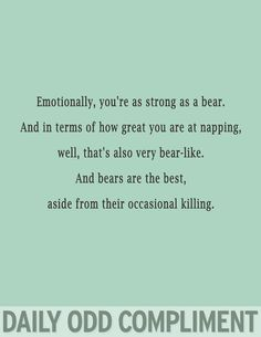 Emotionally, You're As Strong As A Bear. And In Terms Of How Great You Are At Napping, Well, That's Also Very Bear-Like. & Bears Are The Best, Aside From Their Occasional Killing!  *Daily Odd Compliments