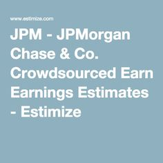 JPM - JPMorgan Chase & Co. Crowdsourced Earnings Estimates - Estimize