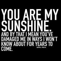 You are my sunshine. And by that I mean you've damaged me in ways u won't know about for years to come.  - Rebel Circus