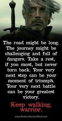 The road might be long. The journey might be challenging and full of dangers. Take a rest if you must, but never turn back. Your very next step can be your moment of triumph. Your very next battle can be your greatest victory. Keep walking warrior
