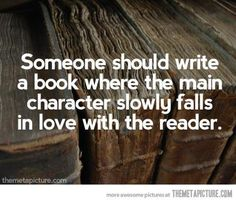 """Someone should write a book where the main character slowly falls in love with the reader."""