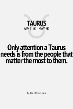 """Only attention a Taurus needs is from the people that matter the most to them."" #taurus #attention"