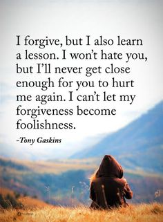 I forgive, but I also learn a lesson. I won't hate you, but I'll never get close enough for you to hurt me again. I can't let my forgiveness become foolishness. - Tony Gaskins  #powerofpositivity #positivewords  #positivethinking #inspirationalquote #motivationalquotes #quotes #life #love #forgive #hope #faith #trust #truth #loyalty #honesty #respect #hate #lesson #learn #forgiveness #foolishness #tonygaskins