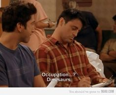 Joey: Name? Ross: Joey, you know my name Joey: I know Ross, but what's it short for? Rosstopher? Rossle? Hahahahha!!!!