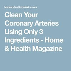 Clean Your Coronary Arteries Using Only 3 Ingredients - Home & Health Magazine Heart Arteries, H & M Home, Health Magazine, Home Health, 3 Ingredients, Cleaning, Home Cleaning