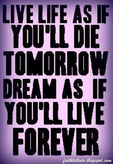 live life as if you'll die tomorrow dream as if you'll live forever