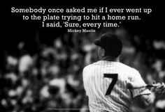 """""""Somebody once asked me if I ever went up to the plate trying to hit a home run. I said, 'Sure, every time.' -Mickey Mantle"""