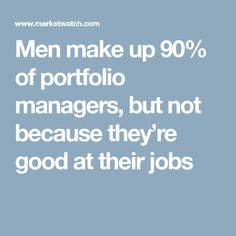 Men make up 90% of portfolio managers, but not because they're good at their jobs