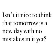 isn't it nice to think that tomorrow is a new day with no mistakes in it yet? Words Quotes, Life Quotes, Sayings, Quotes Quotes, Tomorrow Is A New Day, Inspirational Words Of Wisdom, Typography Quotes, Some Words, Amazing Quotes