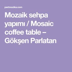 Mozaik sehpa yapımı / Mosaic coffee table – Gökşen Parlatan Mosaic Coffee Table, Goku