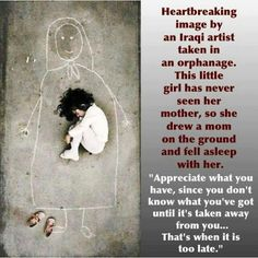 """Heartbreaking image by an Iraqi artist take in an orphanage.  This little girl has never seen her mother, so she drew a mom on the ground and fell asleep with her.  """"Appreciate what you have, since you don't know what you've got until it's taken away from you...that's when it is too late."""