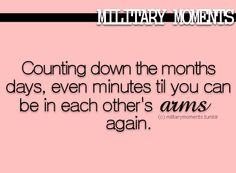 Counting down the months, days, even minutes til you can be in each other's arms again.