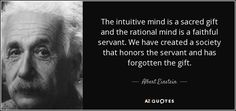 The intuitive mind is a sacred gift and the rational mind is a faithful servant. We have created a society that honors the servant and has forgotten the gift. - Albert Einstein