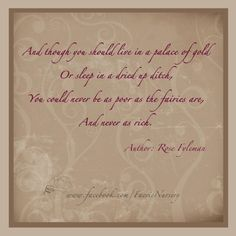 'And though you should live in a palace of gold  Or sleep in a dried up ditch,   You could never be as poor at the fairies,  And never as rich.'  Author: Rose Fyleman