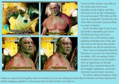 """""""Now I am not saying that Drax the Destroyer is, or was ever, intended to be autistic. All I am saying is that it warmed my heart to see my brother have an opportunity to identify himself with a character known for his strength, badassness, and honor. And that is pretty damn awesome"""""""