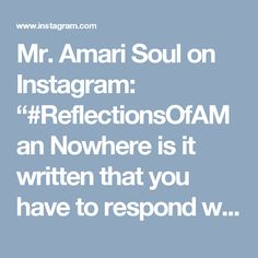 "Mr. Amari Soul on Instagram: ""#ReflectionsOfAMan Nowhere is it written that you have to respond when he calls. If you know that he's not the one or that whatever he has…"""