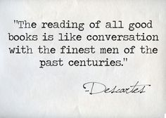 the reading of all good books is like conversation with the finest men of the past centuries