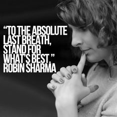 To the absolute last breath, stand for what's best. Robin Sharma