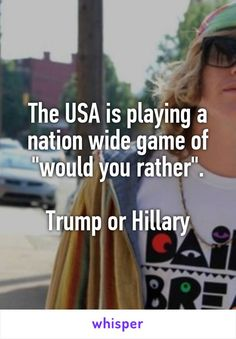 "The USA is playing a nation wide game of ""would you rather"".  Trump or Hillary"