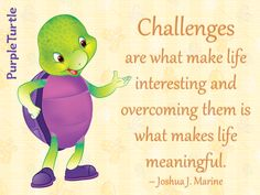 """""""Challenges are what make life interesting and overcoming them is what makes life meaningful."""" ~ Joshua J. Marine"""
