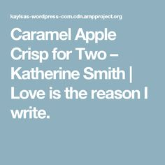 Caramel Apple Crisp for Two – Katherine Smith | Love is the reason I write.