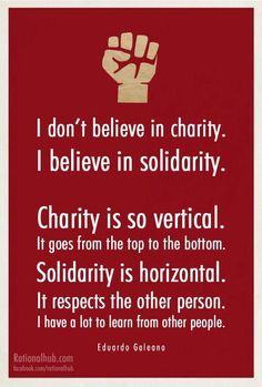 I don't believe in charity. I believe in solidarity. Charity is so vertical. It goes from the top to the bottom. Solidarity is horizontal. It respects the other person. I have a lot to learn from other persons. Quote by Eduardo Galeano Refugees, Einstein, Oppression, Helping Others, Picture Quotes, Inspire Me, Wise Words, Me Quotes, Quotes Gate