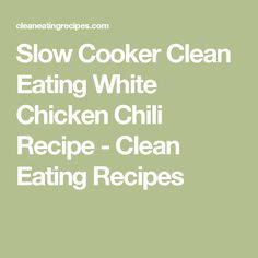Slow Cooker Clean Eating White Chicken Chili Recipe - Clean Eating Recipes