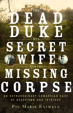 The Dead Duke, His Secret Wife, and the Missing Corpse: An Extraordinary Edwardian Case of Deception and Intrigue by Piu Marie Eatwell