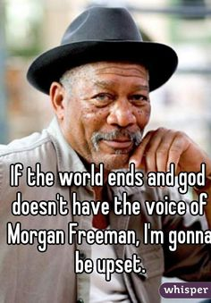 """""""If the world ends and god doesn't have the voice of Morgan Freeman, I'm gonna be upset."""""""
