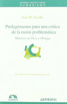 Prolegómenos para una crítica de la razón problemática : motivos en Vico y Ortega / José M. Sevilla ; presentación de Emilio Hidalgo-Serna