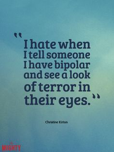 """I hate when I tell someone I have bipolar and see a look of terror in their eyes."" Christine Kirton Truths People With Bipolar Disorder Wish Others Understood"" Rachel Kassenbrock Bipolar Humor, Bipolar Disorder Quotes, People With Bipolar Disorder, Bipolar Quotes, Living With Bipolar Disorder, Anxiety Disorder, Bipolar Symptoms, Bipolar Help, Bipolar Awareness"