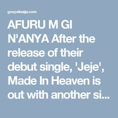 AFURU M GI N'ANYA After the release of their debut single, 'Jeje', Made In Heaven is out with another single titled Afuru m gi n'anya. Afuru m gi n'anya which means 'I love you' in Igbo is a blend of soft rock and blues. The song puts the listener in an atmosphere of total worship to the Most High. With a mix of four languages-English, Efik, Yoruba and Igbo- Afuru m gi n'anya expresses the hearts of grateful believers, who have experienced the love of God in diverse ways. In total wonder…
