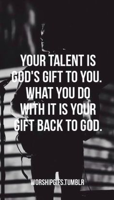 God gave it to you, now it's time to give it back!!!! Use your talent for God!!!