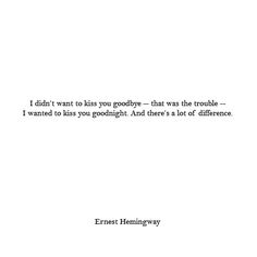 I didn't want to kiss you goodbye- that was the trouble- I wanted to kiss you goodnight. And there's a lot of difference. -Ernest Hemingway