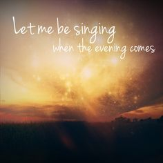 Let me be singing when the evening comes \\ 0,000 Reasons - Matt Redman  Let's praise God even and especially in times of adversity...He is our Savior