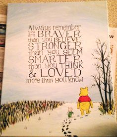 Always remember, you are braver than you believe, stronger than you seem, smarter than you think, and loved more than you know. - Winnie the Pooh
