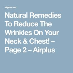 Natural Remedies To Reduce The Wrinkles On Your Neck & Chest! – Page 2 – Airplus