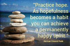 Practice hope. As hopefulness becomes a habit you can achieve a permanently happy spirit. -Norman Vincent Peale
