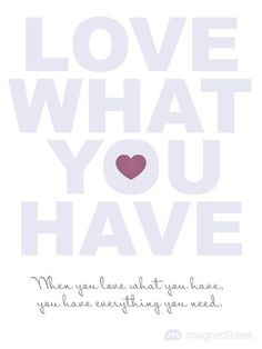 Love what you have.