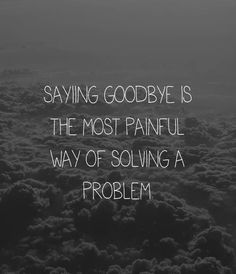 Saying goodbye is the most painful way of solving a problem. #quotes