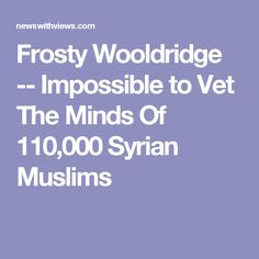 Frosty Wooldridge -- Impossible to Vet The Minds Of 110,000 Syrian Muslims