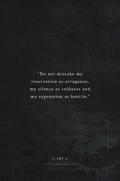 "| ""Do not mistake my reservation as arrogance, my silence as coldness and my expression as hostile."" 