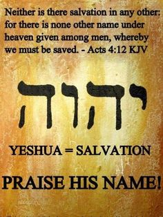 There is no other name under heaven given among men whereby we must be saved. That name is Jesus Jehovah has become my salvation. Bible Scriptures, Bible Quotes, Acts 4 12, Hebrew Words, Biblical Hebrew, Hebrew Writing, Hebrew Names, Learn Hebrew, Names Of God